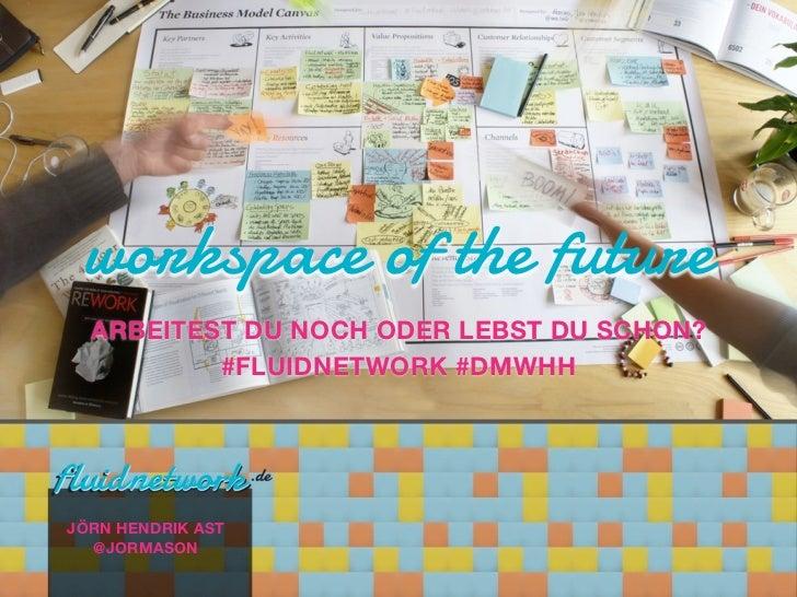 workspace of the future  ARBEITEST DU NOCH ODER LEBST DU SCHON?          #FLUIDNETWORK #DMWHHJÖRN HENDRIK AST  @JORMASON