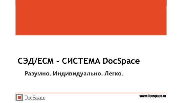 www.docspace.ruwww.docspace.ru СЭД/ECM - СИСТЕМА DocSpace Разумно. Индивидуально. Легко.