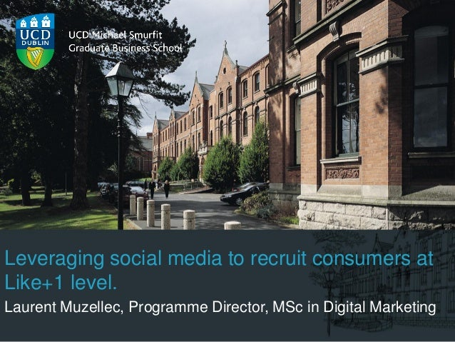 Leveraging social media to recruit consumers atLike+1 level.Laurent Muzellec, Programme Director, MSc in Digital Marketing
