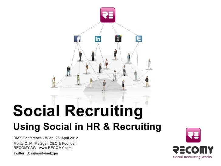 Social RecruitingUsing Social in HR & RecruitingDMX Conference - Wien, 25. April 2012 Monty C. M. Metzger, CEO & Founder, ...