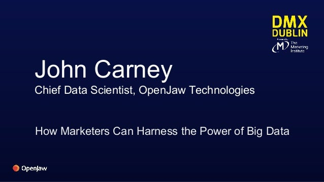 John Carney Chief Data Scientist, OpenJaw Technologies How Marketers Can Harness the Power of Big Data