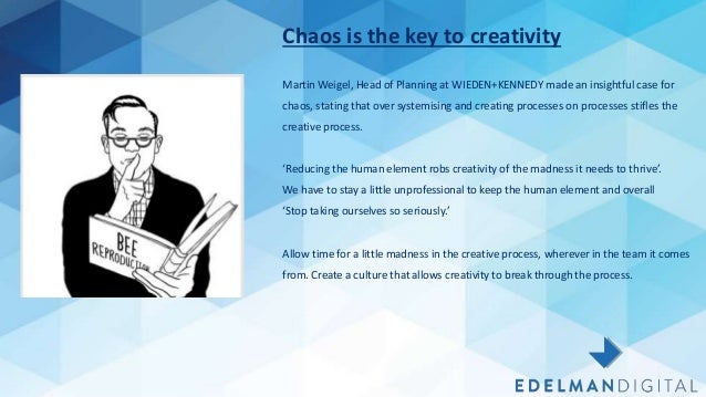15/03/2018 1 Chaos is the key to creativity Martin Weigel, Head of Planning at WIEDEN+KENNEDY made an insightful case for ...