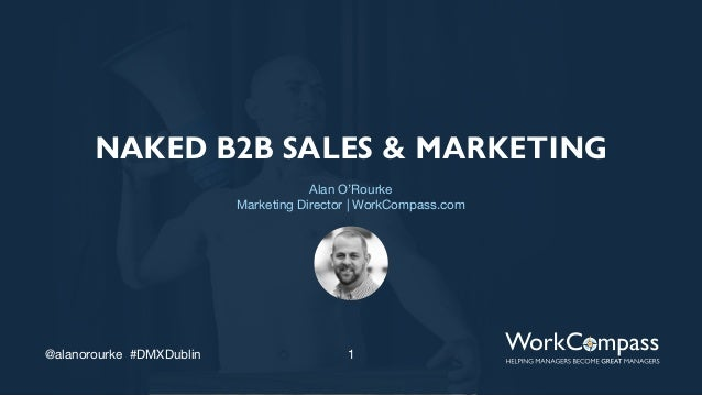 1@alanorourke #DMXDublin NAKED B2B SALES & MARKETING Alan O'Rourke Marketing Director | WorkCompass.com
