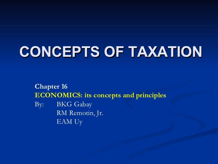 CONCEPTS OF TAXATION Chapter 16 ECONOMICS: its concepts and principles By:  BKG Gabay RM Remotin, Jr. EAM Uy