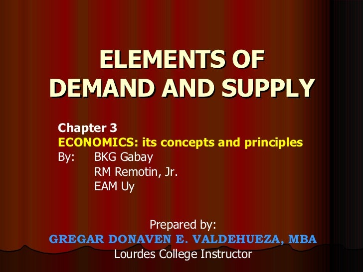 ELEMENTS OF DEMAND AND SUPPLY Prepared by: GREGAR DONAVEN E. VALDEHUEZA, MBA Lourdes College Instructor Chapter 3 ECONOMIC...
