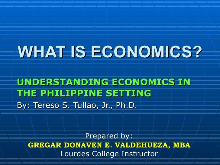 WHAT IS ECONOMICS? UNDERSTANDING ECONOMICS IN THE PHILIPPINE SETTING By: Tereso S. Tullao, Jr., Ph.D. Prepared by: GREGAR ...