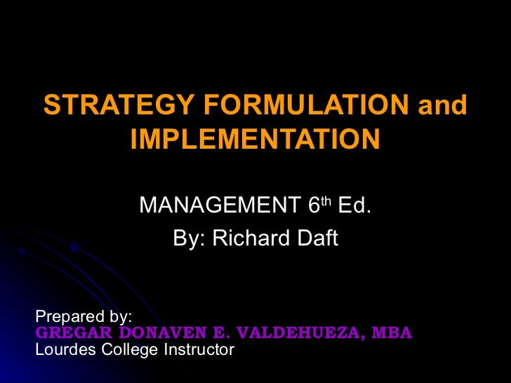 STRATEGY FORMULATION and IMPLEMENTATION MANAGEMENT 6 th  Ed. By: Richard Daft Prepared by: GREGAR DONAVEN E. VALDEHUEZA, M...