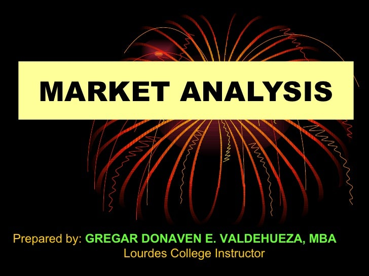 MARKET ANALYSIS Prepared by:  GREGAR DONAVEN E. VALDEHUEZA, MBA Lourdes College Instructor