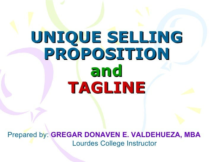 UNIQUE SELLING PROPOSITION and TAGLINE Prepared by:  GREGAR DONAVEN E. VALDEHUEZA, MBA Lourdes College Instructor