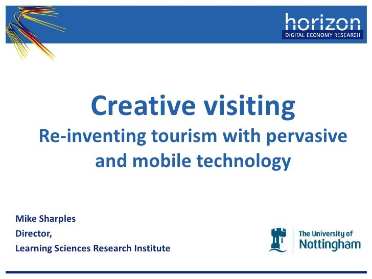 Creative visiting Re-inventing tourism with pervasive and mobile technology<br />Mike Sharples<br />Director, <br />Learni...