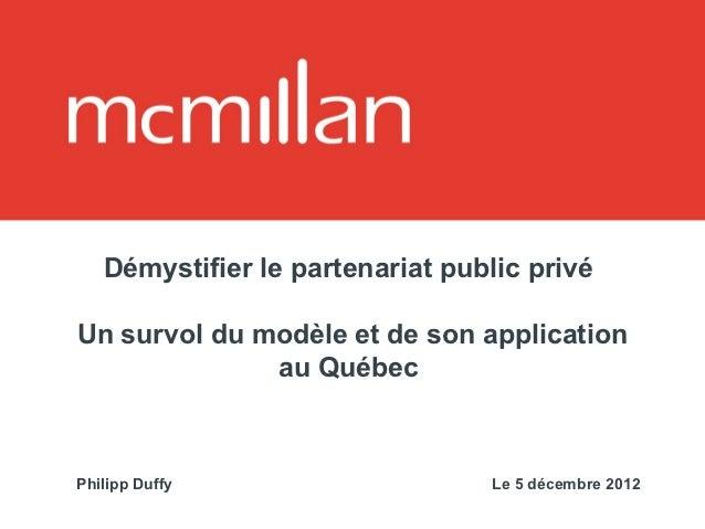 Démystifier le partenariat public privéUn survol du modèle et de son application              au QuébecPhilipp Duffy      ...
