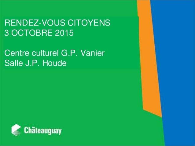 RENDEZ-VOUS CITOYENS 3 OCTOBRE 2015 Centre culturel G.P. Vanier Salle J.P. Houde