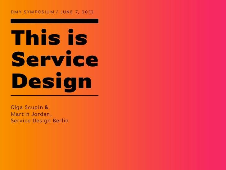 D M Y S Y M P O S I U M / J U N E 7, 2 0 1 2This isServiceDesignOlga Scupin &Martin Jordan,Service Design Berlin