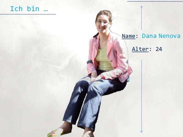 Ich bin …            Name: Dana Nenova              Alter: 24