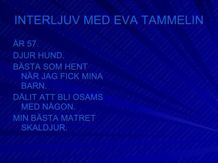 INTERLJUV MED EVA TAMMELIN <ul><li>ÅR 57. </li></ul><ul><li>DJUR HUND. </li></ul><ul><li>BÄSTA SOM HENT NÄR JAG FICK MINA ...