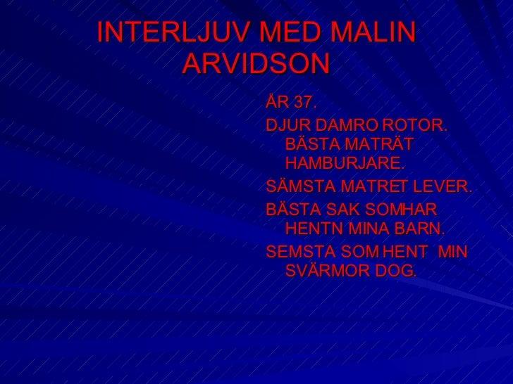 INTERLJUV MED MALIN ARVIDSON <ul><li>ÅR 37. </li></ul><ul><li>DJUR DAMRO ROTOR.  BÄSTA MATRÄT HAMBURJARE. </li></ul><ul><l...