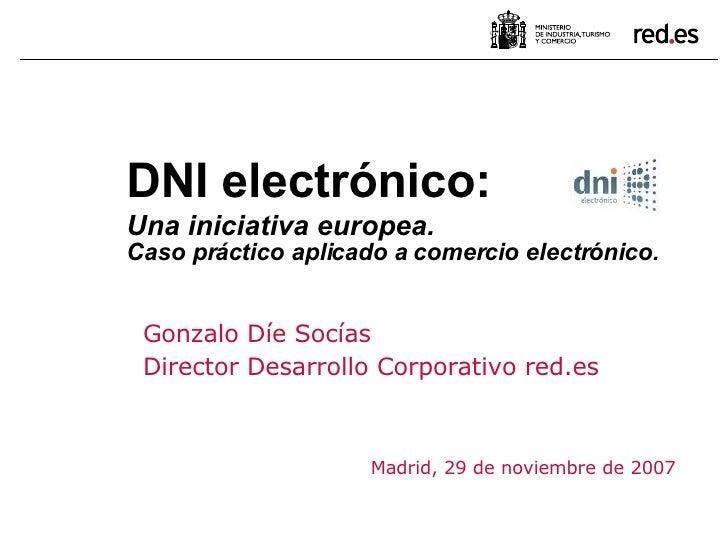 Gonzalo Díe Socías Director Desarrollo Corporativo red.es Madrid, 29 de noviembre de 2007 DNI electrónico:  Una iniciativa...