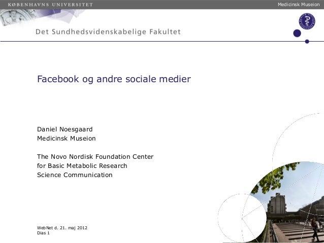Medicinsk Museion WebNet d. 21. maj 2012 Dias 1 Facebook og andre sociale medier Daniel Noesgaard Medicinsk Museion The No...