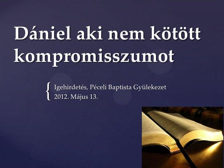 Dániel aki nem kötöttkompromisszumot   {   Igehirdetés, Péceli Baptista Gyülekezet       2012. Május 13.