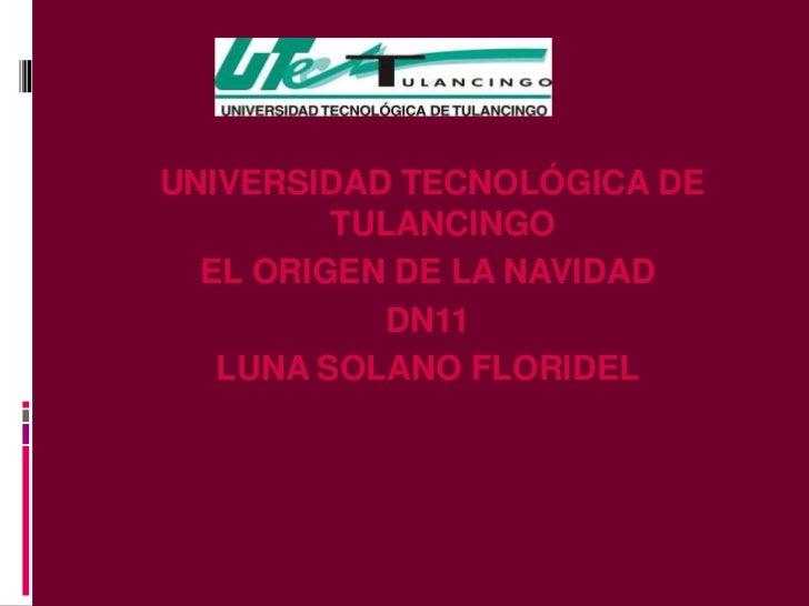 UNIVERSIDAD TECNOLÓGICA DE         TULANCINGO  EL ORIGEN DE LA NAVIDAD           DN11   LUNA SOLANO FLORIDEL