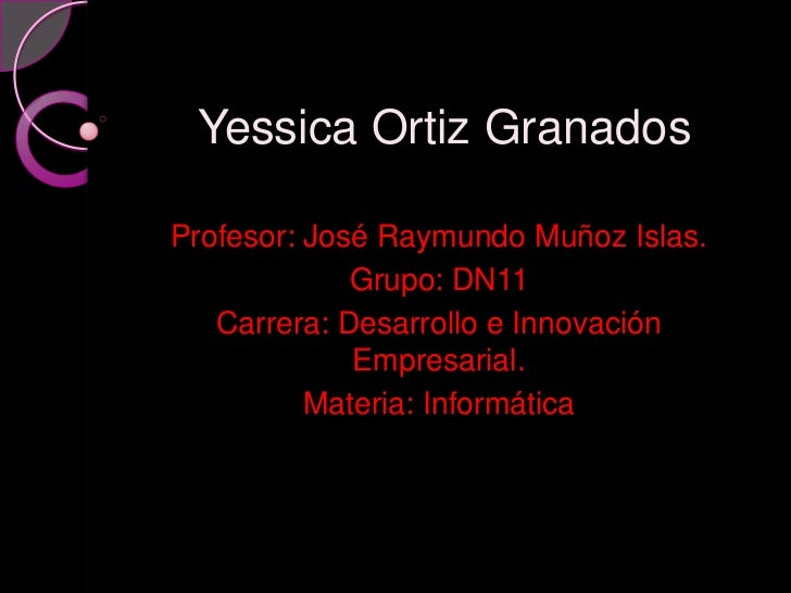 Yessica Ortiz GranadosProfesor: José Raymundo Muñoz Islas.             Grupo: DN11   Carrera: Desarrollo e Innovación     ...