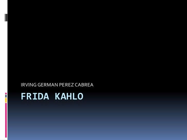 FRIDA KAHLO<br />IRVING GERMAN PEREZ CABREA<br />