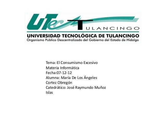 Tema: El Consumismo ExcesivoMateria InformáticaFecha:07-12-12Alumna: María De Los ÁngelesCortez ObregónCatedrático: José R...