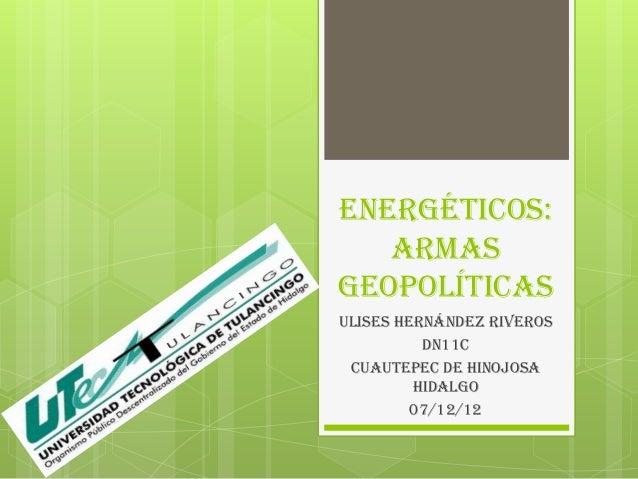 Energéticos:   ArmasgeopolíticasULISES HERNÁNDEZ RIVEROS          DN11C CUAUTEPEC DE HINOJOSA         HIDALGO         07/1...
