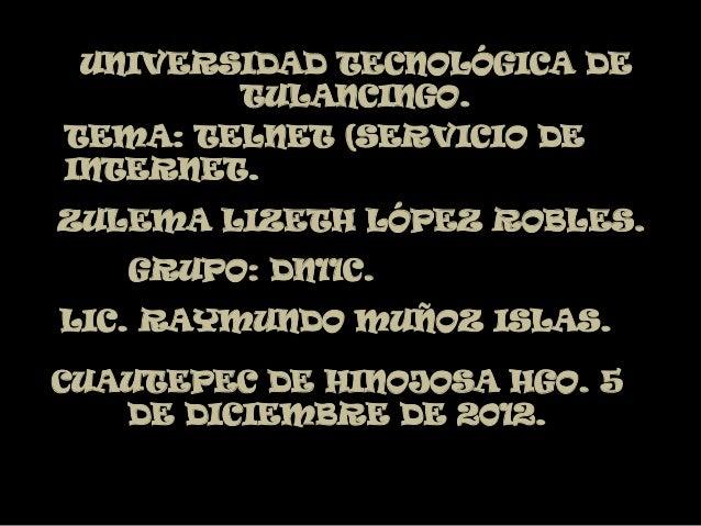 UNIVERSIDAD TECNOLÓGICA DE        TULANCINGO.TEMA: TELNET (SERVICIO DEINTERNET.ZULEMA LIZETH LÓPEZ ROBLES.   GRUPO: DN11C....