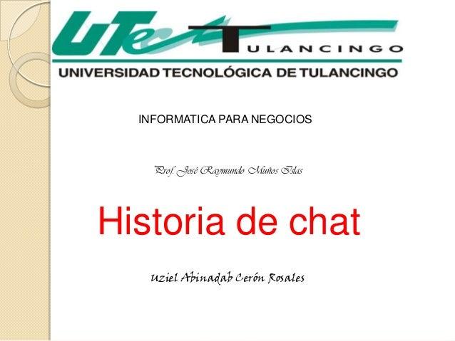 INFORMATICA PARA NEGOCIOS    Prof. José Raymundo Muños IslasHistoria de chat   Uziel Abinadab Cerón Rosales