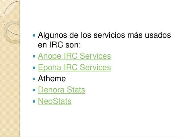  Algunos de los servicios más usados  en IRC son: Anope IRC Services Epona IRC Services Atheme Denora Stats NeoStats