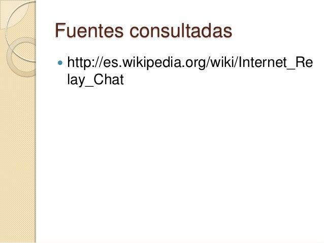 Fuentes consultadas   http://es.wikipedia.org/wiki/Internet_Re    lay_Chat