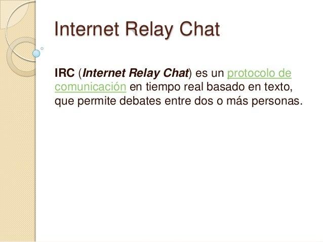 Internet Relay ChatIRC (Internet Relay Chat) es un protocolo decomunicación en tiempo real basado en texto,que permite deb...