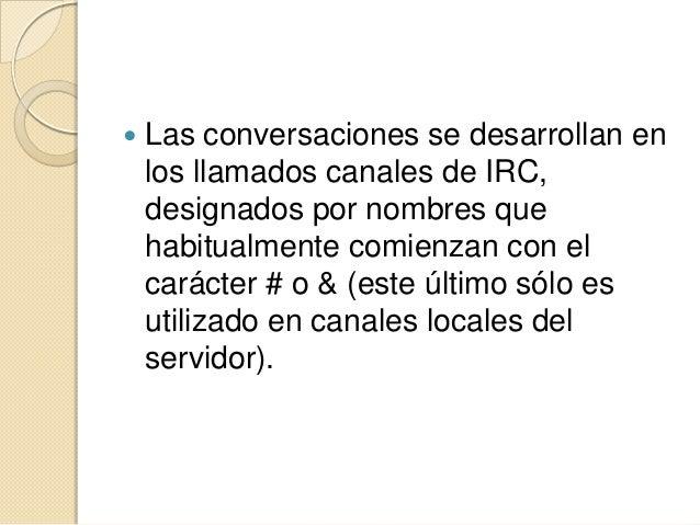    Las conversaciones se desarrollan en    los llamados canales de IRC,    designados por nombres que    habitualmente co...