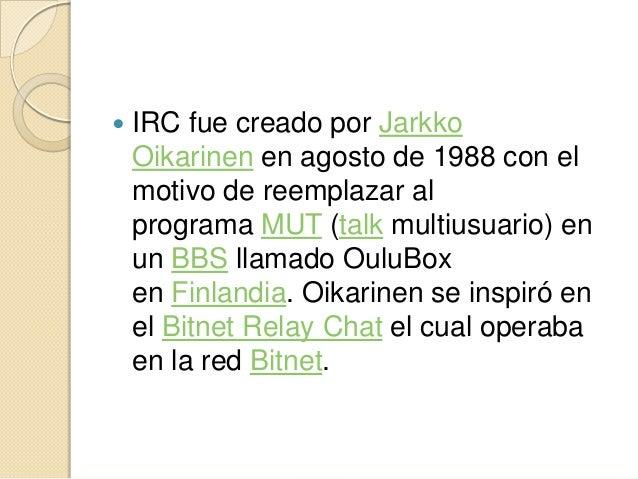    IRC fue creado por Jarkko    Oikarinen en agosto de 1988 con el    motivo de reemplazar al    programa MUT (talk multi...