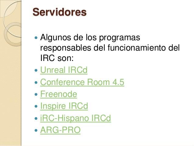 Servidores Algunos de los programas  responsables del funcionamiento del  IRC son: Unreal IRCd Conference Room 4.5 Fre...