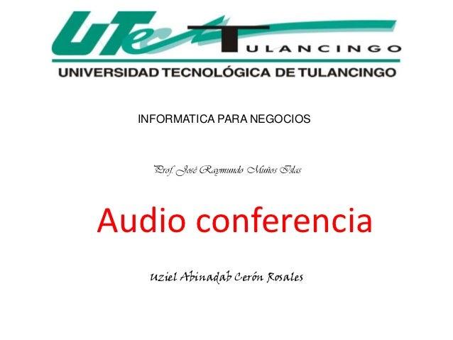 INFORMATICA PARA NEGOCIOS    Prof. José Raymundo Muños IslasAudio conferencia   Uziel Abinadab Cerón Rosales
