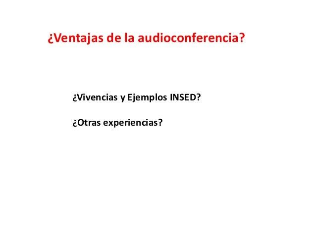¿Ventajas de la audioconferencia?    ¿Vivencias y Ejemplos INSED?    ¿Otras experiencias?