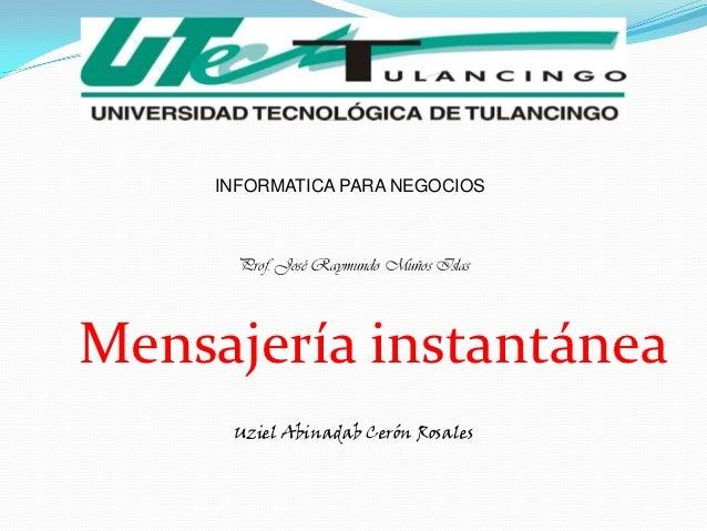 INFORMATICA PARA NEGOCIOS       Prof. José Raymundo Muños IslasMensajería instantánea      Uziel Abinadab Cerón Rosales