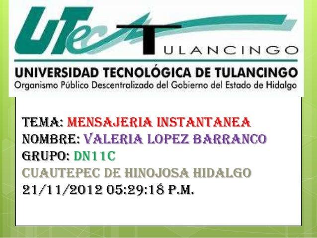 TEMA: MENSAJERIA INSTANTANEANOMBRE: VALERIA LOPEZ BARRANCOGRUPO: DN11CCUAUTEPEC DE HINOJOSA HIDALGO21/11/2012 05:29:18 p.m.