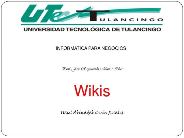 INFORMATICA PARA NEGOCIOS  Prof. José Raymundo Muños Islas        Wikis Uziel Abinadab Cerón Rosales
