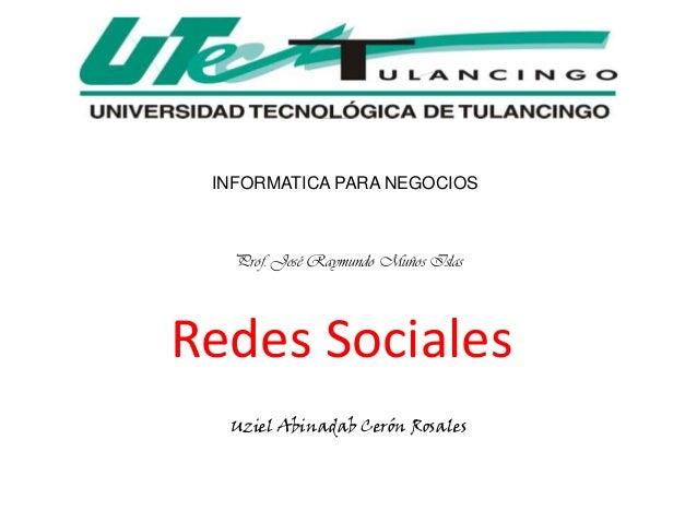 INFORMATICA PARA NEGOCIOS   Prof. José Raymundo Muños IslasRedes Sociales  Uziel Abinadab Cerón Rosales