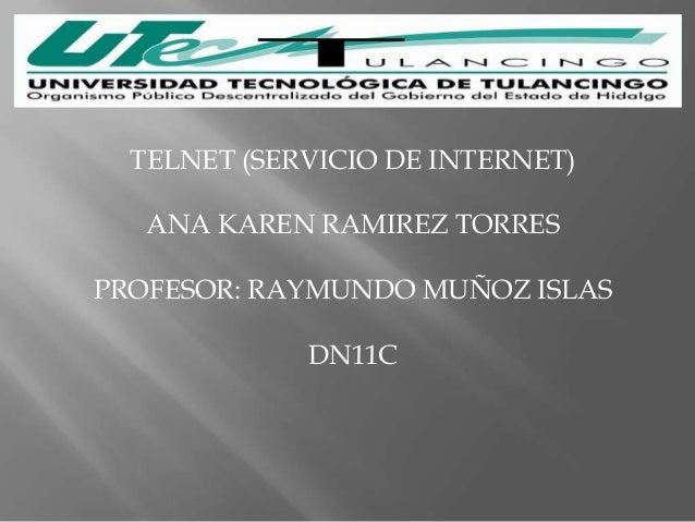 TELNET (SERVICIO DE INTERNET)   ANA KAREN RAMIREZ TORRESPROFESOR: RAYMUNDO MUÑOZ ISLAS             DN11C