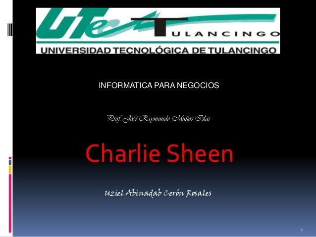 INFORMATICA PARA NEGOCIOS  Prof. José Raymundo Muños IslasCharlie Sheen  Uziel Abinadab Cerón Rosales                     ...