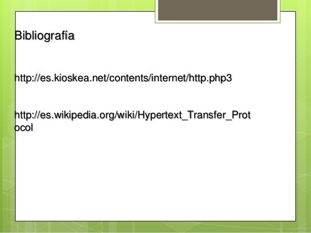 Bibliografíahttp://es.kioskea.net/contents/internet/http.php3http://es.wikipedia.org/wiki/Hypertext_Transfer_Protocol