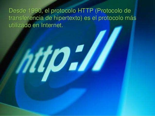 Desde 1990, el protocolo HTTP (Protocolo detransferencia de hipertexto) es el protocolo másutilizado en Internet.