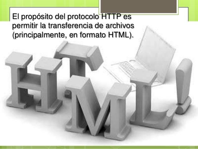 El propósito del protocolo HTTP espermitir la transferencia de archivos(principalmente, en formato HTML).