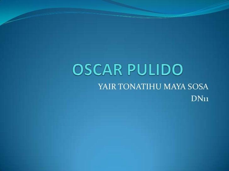 OSCAR PULIDO <br />YAIR TONATIHU MAYA SOSA <br />DN11<br />