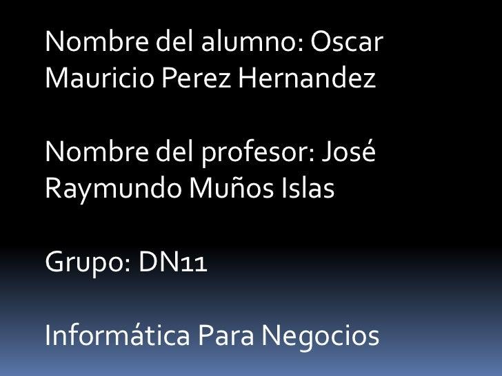 Nombre del alumno: OscarMauricio Perez HernandezNombre del profesor: JoséRaymundo Muños IslasGrupo: DN11Informática Para N...