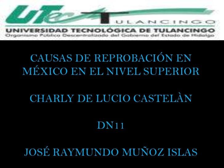 CAUSAS DE REPROBACIÓN ENMÉXICO EN EL NIVEL SUPERIOR CHARLY DE LUCIO CASTELÀN           DN11JOSÉ RAYMUNDO MUÑOZ ISLAS